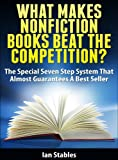 WHAT MAKES NONFICTION BOOKS BEAT THE COMPETITION?: The special seven step system that almost guarantees a best seller (How to Write a Book and Sell It Series)