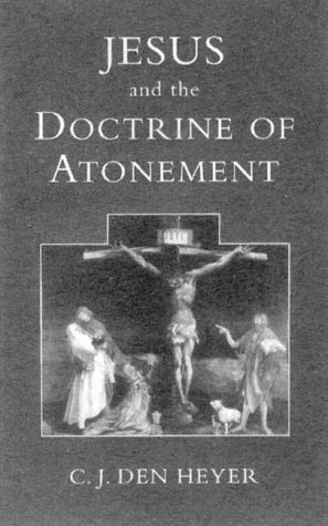 Jesus and the Doctrine of the Atonement : Biblical Notes on a Controversial Topic, C. J. HEYER DEN