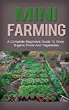 img - for Mini Farming: Mini Farming for Beginners: A Step by Step Guide to Grow Organic Fruits and Vegetables on your Mini Farm (Mini Farming a beginners guide, ... mini farming free, mini farming for) book / textbook / text book