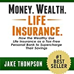 Money. Wealth. Life Insurance.: How the Wealthy Use Life Insurance as a Tax-Free Personal Bank to Supercharge Their Savings | Jake Thompson