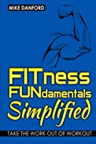 FITness FUNdamentals Simplified: Take the Work Out of Workout (Danford's Fundamentals) (Volume 1)