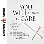 You Will Be Made to Care: The War on Faith, Family, and Your Freedom to Believe | Erick Erickson,Bill Blankschaen