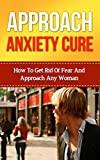 Approach Anxiety Cure - How To Get Rid Of Fear And Approach Any Woman: (Making Anxiety Your Ally To Approach Women)