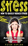 STRESS: How to Quickly Reduce Stress - Anxiety, Worrying & Depression (Stress at Work, Stress Cure, Stress Management Techniques, Anger Management, Stress Relief, Fatigue, Relaxation)