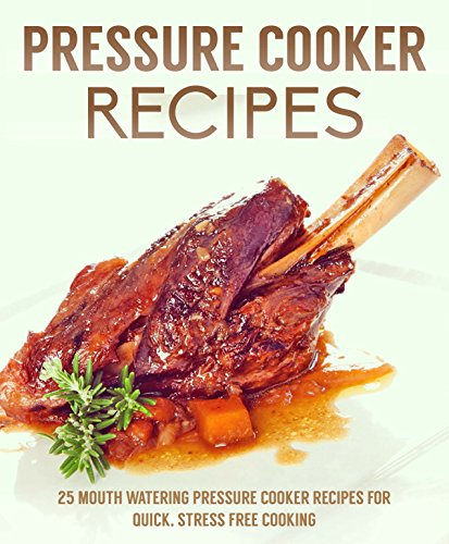 Pressure Cooker Recipes: 25 mouth watering pressure cooker recipes for quick, stress free cooking by C.J Stevens
