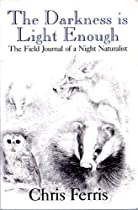 The Darkness Is Light Enough: The Field Journal of a Night Naturalist