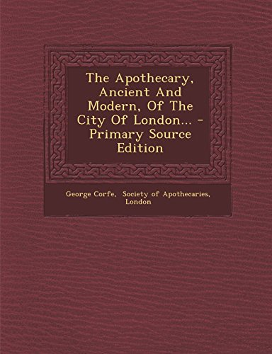 The Apothecary, Ancient and Modern, of the City of London... - Primary Source Edition