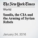 Saudis, the CIA and the Arming of Syrian Rebels | Mark Mazzetti,Matt Apuzzo
