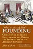 Interpreting the Founding: Guide to the Enduring Debates over the Origins and Foundations of the American Republic Second Edition, Revised and Expanded (American Political Thought)