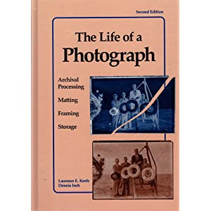 The Life of a Photograph, Second Edition: Archival Processing, Matting, Framing and Storage Laurence E. Keefe