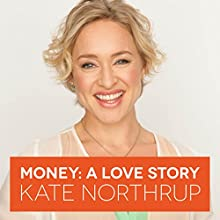 Money, A Love Story: Untangle Your Financial Woes and Create the Life You Really Want Audiobook by Kate Northrup Narrated by Kate Northrup