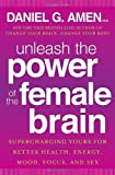 Unleash the Power of the Female Brain: Supercharging Yours for Better Health, Energy, Mood, Focus, and Sex by Amen M.D., Daniel G. (1st (first) Edition) [Hardcover(2013)]