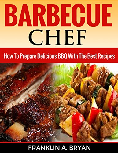 BBQ: Barbecue Chef: How To Prepare Delicious BBQ With The Best Recipes (Cookbooks, BBQ, Cooking, Barbecue, Outdoor Cooking, Smoking Meat) by Franklin A. Bryan