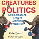 Creatures of Politics: Media, Message, and the American Presidency (       UNABRIDGED) by Michael Lempert, Michael Silverstein Narrated by Clay Teunis