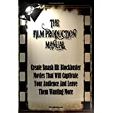 The Film Production Manual: Create Smash Hit Blockbuster Movies That Will Captivate Your Audience And Leave Them Wanting More ~ K M S Publishing.com
