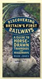 Discovering Britain's First Railways: A Guide to Horse-Drawn Tramroads and Waggonways (0752462733) by Jones, Mark