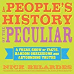 A People's History of the Peculiar: A Freak Show of Facts, Random Obsessions and Astounding Truths | Nick Belardes