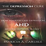 The Depression Cure: How to Overcome Depression and Become Depression Free | Patricia Carlisle