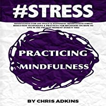 #STRESS: Mindfulness for Life Peace and Happiness: Mindfulness Stress Reduction Techniques and Practices for Beginners on How to Live in the Present (       UNABRIDGED) by Chris Adkins Narrated by Michael Pauley