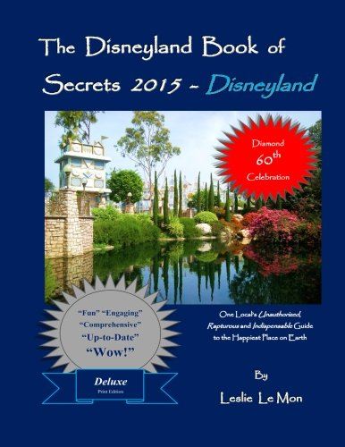 The Disneyland Book Of Secrets 2015 - Disneyland: One Local'S Unauthorized, Rapturous And Indispensable Guide To The Happiest Place On Earth