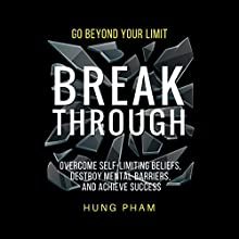 Break Through: 12 Powerful Steps to Destroy Self-Limiting Beliefs, Overcome Mental Barriers, and Achieve Success Audiobook by Hung Pham Narrated by Joe Hempel