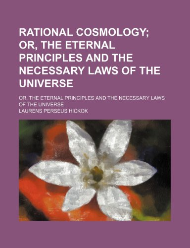 Rational Cosmology; Or, the Eternal Principles and the Necessary Laws of the Universe. Or, the Eternal Principles and the Necessary Laws of the Universe