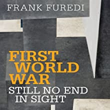 First World War: Still No End in Sight (       UNABRIDGED) by Frank Furedi Narrated by Greg Wagland