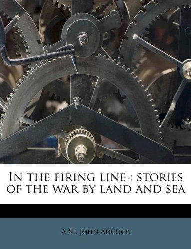 In the firing line: stories of the war by land and sea
