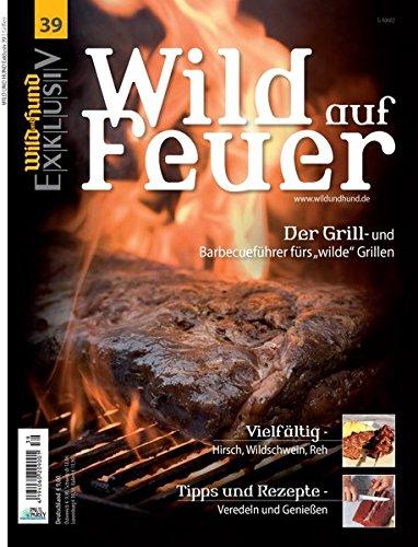 WILD UND HUND Exklusiv Nr. 39: Wild auf Feuer: Der Grill- und Barbecueführer fürs