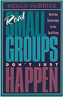 Real Small Groups Don't Just Happen, Nurturing Relationships in Your Small Group