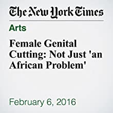 Female Genital Cutting: Not Just 'an African Problem' Other by Pam Belluck, Joe Cochrane Narrated by Kristi Burns