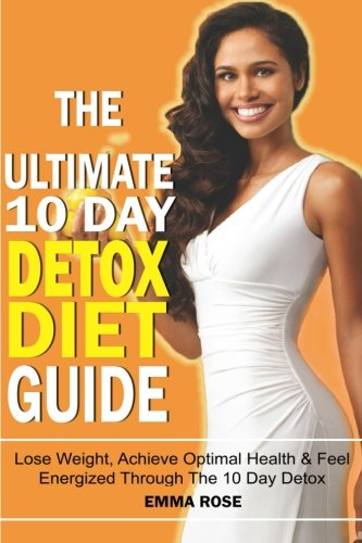 The Ultimate 10 Day Detox Diet Guide: Lose Weight Quickly, Achieve Optimal Health And Feel Energized Through The 10 Day Detox