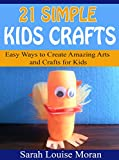 21 Simple Kids Crafts: Easy Ways to Create Amazing Arts and Crafts for Kids (English Edition)