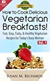 How to Cook Delicious Vegetarian Breakfasts! (Eat Healthy, Feel Vibrant - Fast, Easy, Tasty & Healthy Vegetarian Recipes for Today's Busy Woman Book 1)