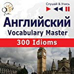 300 Idioms: Angliyskiy Vocabulary Master - sredniy / prodvinutyy uroven' B2-C1 (Slushay & Uchis') | Dorota Guzik,Dominika Tkaczyk