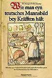 Wie man eyn teutsches Mannsbild bey Kräfften hält: Mit über 150 wiederentdeckten und ausprobierten Rezepten der Küchenmeister des Mittelalters. Standardwerk der Mittelalterküche