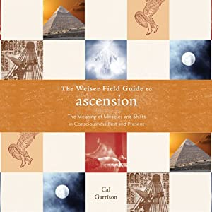 The Weiser Field Guide to Ascension: The Meaning of Miracles and Shifts in Consciousness Past and Present | [Cal Garrison]