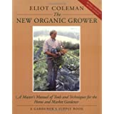 The New Organic Grower: A Master's Manual of Tools and Techniques for the Home and Market Gardener, 2nd Edition (A Gardener's Supply Book) ~ Sheri Amsel
