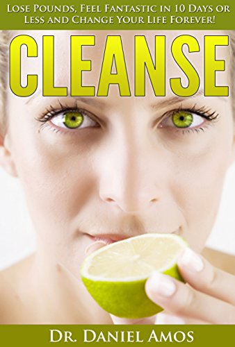 Cleanse: Lose Pounds, Feel Fantastic In 10 Days Or Less And Change Your Life Forever! (10 Day Green Smoothie Cleanse, Cleanse Recipes) (10 Day Green Smoothie ... Cleanse Recipes, 10 Day Detox Diet)