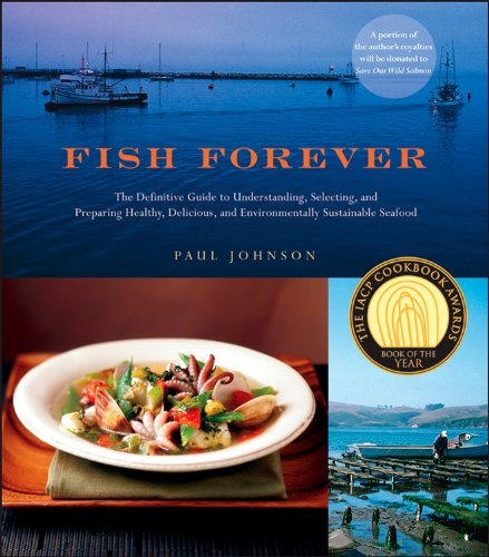 Fish Forever: The Definitive Guide to Understanding, Selecting, and Preparing Healthy, Delicious, and Environmentally Sustainable Seafood by Paul Johnson