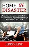 Home in Disaster: Prepare Your Home and Protect Your Property Before the Disaster Knocks on Your Door (Home in Disaster, disaster relief, disaster preparedness)