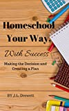 Homeschool Your Way, With Success: Making the Decison and Creating a Plan