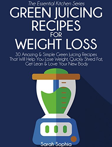 Green Juicing Recipes for Weight Loss: 30 Amazing & Simple Green Juicing Recipes That Will Help You Lose Weight, Quickly Shred Fat, Get Lean & Love Your ... Body (The Essential Kitchen Series Book 34) by Sarah Sophia