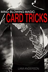 Mind-Blowing Magic: Card Tricks - Easy Tricks and Techniques That Will Have You Performing in Seconds