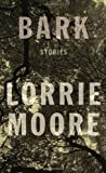 Bark: Stories (0307594130) by Moore, Lorrie