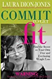 Laura Dion-Jones Commit To Get Fit: Find the Secret to Your Own True and Everlasting Weight Loss