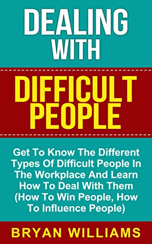 Dealing With Difficult People: Learn How to Deal with Different Types of Difficult People in the Workplace (How...