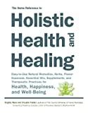 Brigitte Mars The Home Reference to Holistic Health and Healing: Easy-to-Use Natural Remedies, Herbs, Flower Essences, Essential Oils, Supplements, and Therapeutic Practices for Health, Happiness, and Well-Being