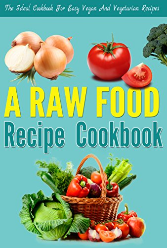 A Raw Food Recipe Cookbook - The Ideal Cookbook For Easy And Simple Vegan And Vegetarian Recipes For Optimal Weight Loss: Lose Weight NOW! , Lose Weight ... NOW, lose weight optimally, weight loss 1) by Edward Tracy