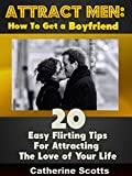 Attract Men: How To Get a Boyfriend: 20 Easy Flirting Tips For Attracting The Love of Your Life